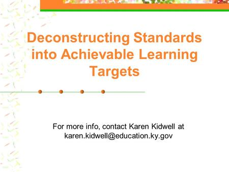 Deconstructing Standards into Achievable Learning Targets For more info, contact Karen Kidwell at