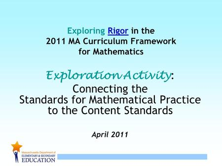 1 Exploring Rigor in the 2011 MA Curriculum Framework for Mathematics Exploration Activity : Connecting the Standards for Mathematical Practice to the.