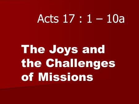 Acts 17 : 1 – 10a The Joys and the Challenges of Missions.