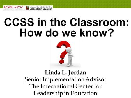 CCSS in the Classroom: How do we know? Linda L. Jordan Senior Implementation Advisor The International Center for Leadership in Education.