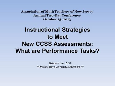 Association of Math Teachers of New Jersey Annual Two-Day Conference October 25, 2013 Instructional Strategies to Meet New CCSS Assessments: What are Performance.