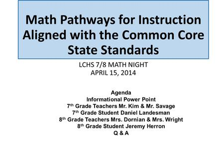 Math Pathways for Instruction Aligned with the Common Core State Standards LCHS 7/8 MATH NIGHT APRIL 15, 2014 Agenda Informational Power Point 7 th Grade.