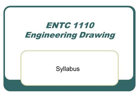 ENTC 1110 Engineering Drawing Syllabus For Your Information In the near future ENTC 1110, Engineering Drawing, will be eliminated from the Technology.