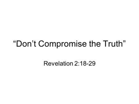 """Don't Compromise the Truth"" Revelation 2:18-29. I. Effective churches persevere until the end. The church at Thyatira was commended for their increasing."