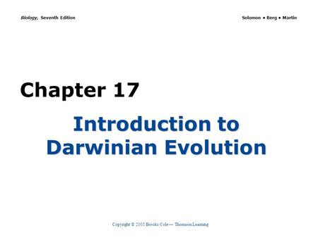 Copyright © 2005 Brooks/Cole — Thomson Learning Biology, Seventh Edition Solomon Berg Martin Chapter 17 Introduction to Darwinian Evolution.
