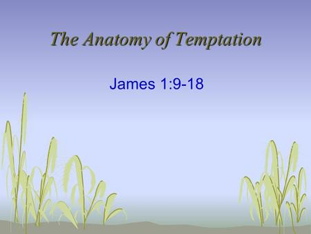 The Anatomy of Temptation James 1:9-18. Verses 9-11 - Jesus The Equalizer The Poor Are Exalted The Rich Are Made Low Temporal Nature of Riches Equal in.