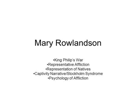Mary Rowlandson King Philip's War Representative Affliction Representation of Natives Captivity Narrative/Stockholm Syndrome Psychology of Affliction.