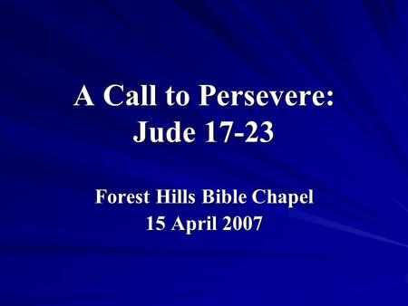 A Call to Persevere: Jude 17-23 Forest Hills Bible Chapel 15 April 2007.