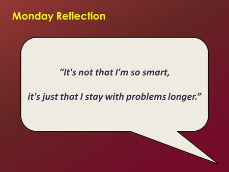 "Monday Reflection ""It's not that I'm so smart, it's just that I stay with problems longer."""