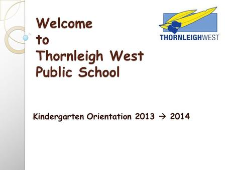 Welcome to Thornleigh West Public School Kindergarten Orientation 2013  2014.