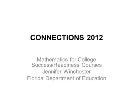 CONNECTIONS 2012 Mathematics for College Success/Readiness Courses Jennifer Winchester Florida Department of Education.
