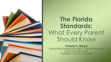 Pamela T. Moore Associate Superintendent, Teaching and Learning Services Pinellas County Schools The Florida Standards: What Every Parent Should Know.