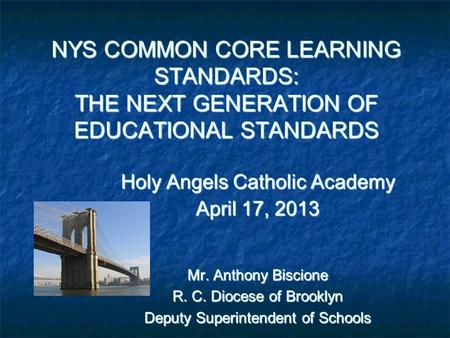 NYS COMMON CORE LEARNING STANDARDS: THE NEXT GENERATION OF EDUCATIONAL STANDARDS Holy Angels Catholic Academy April 17, 2013 Mr. Anthony Biscione R. C.