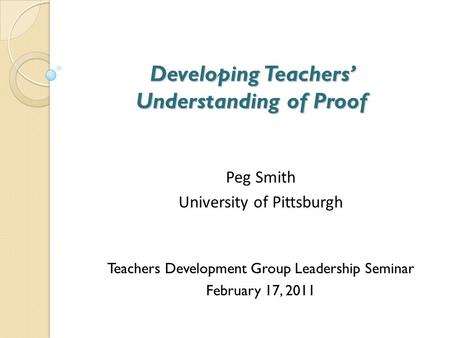 Developing Teachers' Understanding of Proof Developing Teachers' Understanding of Proof Peg Smith University of Pittsburgh Teachers Development Group Leadership.