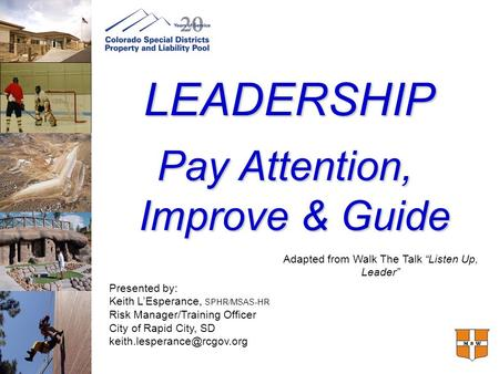 LEADERSHIP Pay Attention, Improve & Guide Presented by: Keith L'Esperance, SPHR/MSAS-HR Risk Manager/Training Officer City of Rapid City, SD
