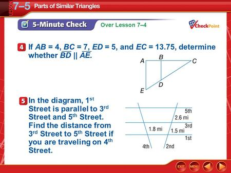 Over Lesson 7–4 5-Minute Check 4 If AB = 4, BC = 7, ED = 5, and EC = 13.75, determine whether BD || AE. ___ In the diagram, 1 st Street is parallel to.
