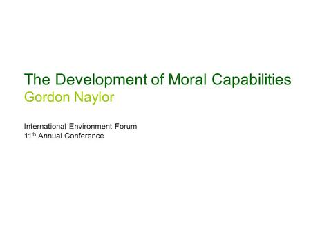 The Development of Moral Capabilities Gordon Naylor International Environment Forum 11 th Annual Conference.