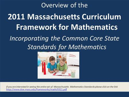 Overview of the 2011 Massachusetts Curriculum Framework for Mathematics Incorporating the Common Core State Standards for Mathematics If you are interested.