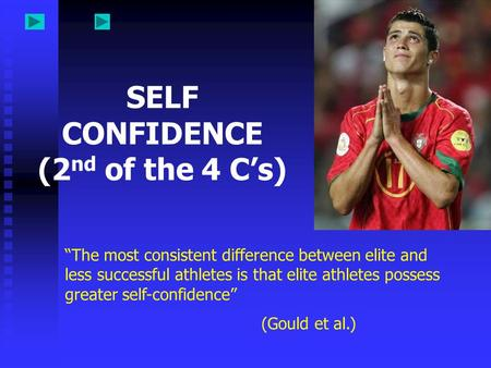 "SELF CONFIDENCE (2 nd of the 4 C's) ""The most consistent difference between elite and less successful athletes is that elite athletes possess greater self-confidence"""
