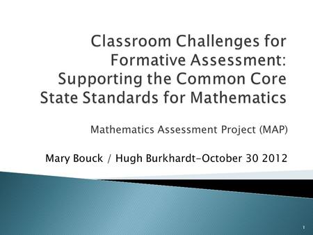 Classroom Challenges for Formative Assessment: Supporting the Common Core State Standards for Mathematics Mathematics Assessment Project (MAP) Mary Bouck.