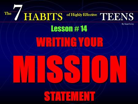 Lesson # 14 WRITING YOUR MISSION STATEMENT The 7 HABITS of Highly Effective TEENS By Sean Covey.