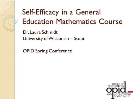 Self-Efficacy in a General Education Mathematics Course Dr. Laura Schmidt University of Wisconsin – Stout OPID Spring Conference.