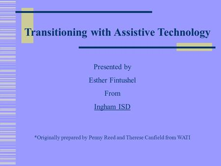 Transitioning with Assistive Technology Presented by Esther Fintushel From Ingham ISD *Originally prepared by Penny Reed and Therese Canfield from WATI.
