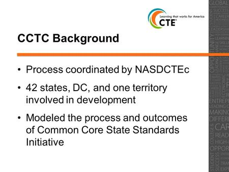 CCTC Background Process coordinated by NASDCTEc 42 states, DC, and one territory involved in development Modeled the process and outcomes of Common Core.