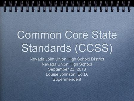 Common Core State Standards (CCSS) Nevada Joint Union High School District Nevada Union High School September 23, 2013 Louise Johnson, Ed.D. Superintendent.