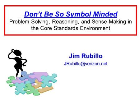 Don't Be So Symbol Minded Problem Solving, Reasoning, and Sense Making in the Core Standards Environment Jim Rubillo