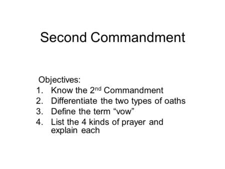 "Second Commandment Objectives: 1.Know the 2 nd Commandment 2.Differentiate the two types of oaths 3.Define the term ""vow"" 4.List the 4 kinds of prayer."