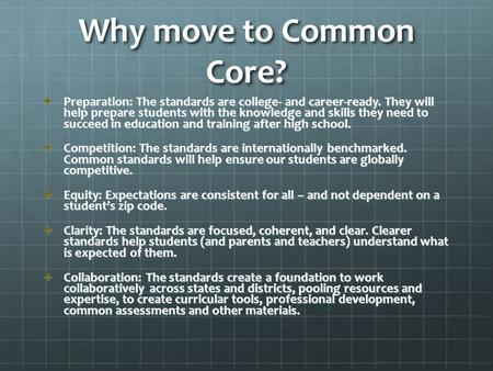 Why move to Common Core?  Preparation: The standards are college- and career-ready. They will help prepare students with the knowledge and skills they.