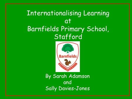 Internationalising Learning at Barnfields Primary School, Stafford By Sarah Adamson and Sally Davies-Jones.