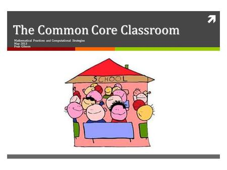  The Common Core Classroom Mathematical Practices and Computational Strategies May 2013 Fran Gibson.