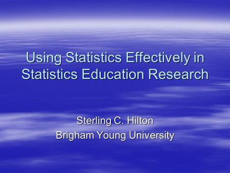 Using Statistics Effectively in Statistics Education Research Sterling C. Hilton Brigham Young University.