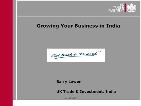 Growing Your Business in India UK Trade & Investment, India Barry Lowen UNCLASSIFIED.