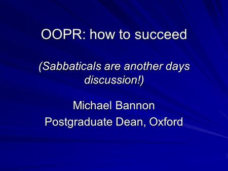 OOPR: how to succeed (Sabbaticals are another days discussion!) Michael Bannon Postgraduate Dean, Oxford.