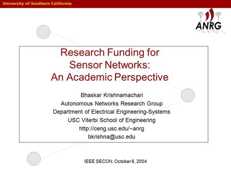 IEEE SECON, October 6, 2004 Research Funding for Sensor Networks: An Academic Perspective Bhaskar Krishnamachari Autonomous Networks Research Group Department.