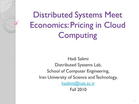 1 Distributed Systems Meet Economics: Pricing in Cloud Computing Hadi Salimi Distributed Systems Lab, School of Computer Engineering, Iran University of.