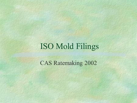 ISO Mold Filings CAS Ratemaking 2002. Agenda  Claims Situation  Goal of Filings  Present Coverage, Proposed Changes  Personal Lines, Commercial Property,