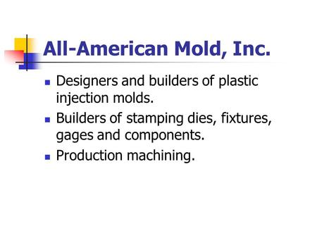 All-American Mold, Inc. Designers and builders of plastic injection molds. Builders of stamping dies, fixtures, gages and components. Production machining.