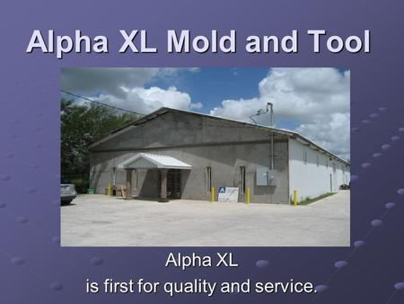 Alpha XL Mold and Tool Alpha XL is first for quality and service.