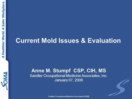 Sandler Occupational Medicine Associates © 2008 Current Mold Issues & Evaluation Anne M. Stumpf CSP, CIH, MS Sandler Occupational Medicine Associates,