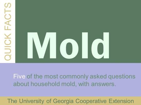 QUICK FACTS Mold Five of the most commonly asked questions about household mold, with answers. The University of Georgia Cooperative Extension.