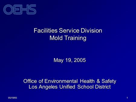 05/19/051 Facilities Service Division Mold Training May 19, 2005 Office of Environmental Health & Safety Los Angeles Unified School District.