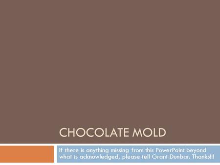 CHOCOLATE MOLD If there is anything missing from this PowerPoint beyond what is acknowledged, please tell Grant Dunbar. Thanks!!!
