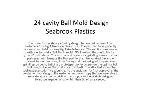 24 cavity Ball Mold Design Seabrook Plastics This presentation shows a tooling design that we did for one of our customers for a tight tolerance plastic.