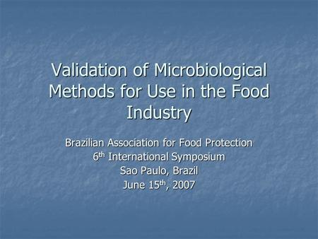 Validation of Microbiological Methods for Use in the Food Industry Brazilian Association for Food Protection 6 th International Symposium Sao Paulo, Brazil.