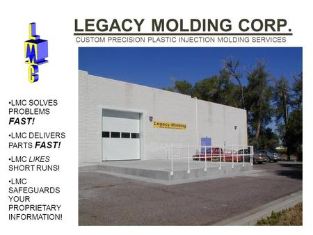 LEGACY MOLDING CORP. CUSTOM PRECISION PLASTIC INJECTION MOLDING SERVICES LMC SOLVES PROBLEMS FAST! LMC DELIVERS PARTS FAST! LMC LIKES SHORT RUNS! LMC SAFEGUARDS.