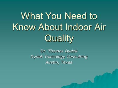 What You Need to Know About Indoor Air Quality Dr. Thomas Dydek Dydek Toxicology Consulting Austin, Texas.